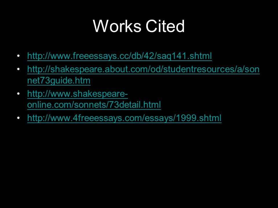 Works Cited http://www.freeessays.cc/db/42/saq141.shtml http://shakespeare.about.com/od/studentresources/a/son net73guide.htmhttp://shakespeare.about.com/od/studentresources/a/son net73guide.htm http://www.shakespeare- online.com/sonnets/73detail.htmlhttp://www.shakespeare- online.com/sonnets/73detail.html http://www.4freeessays.com/essays/1999.shtml