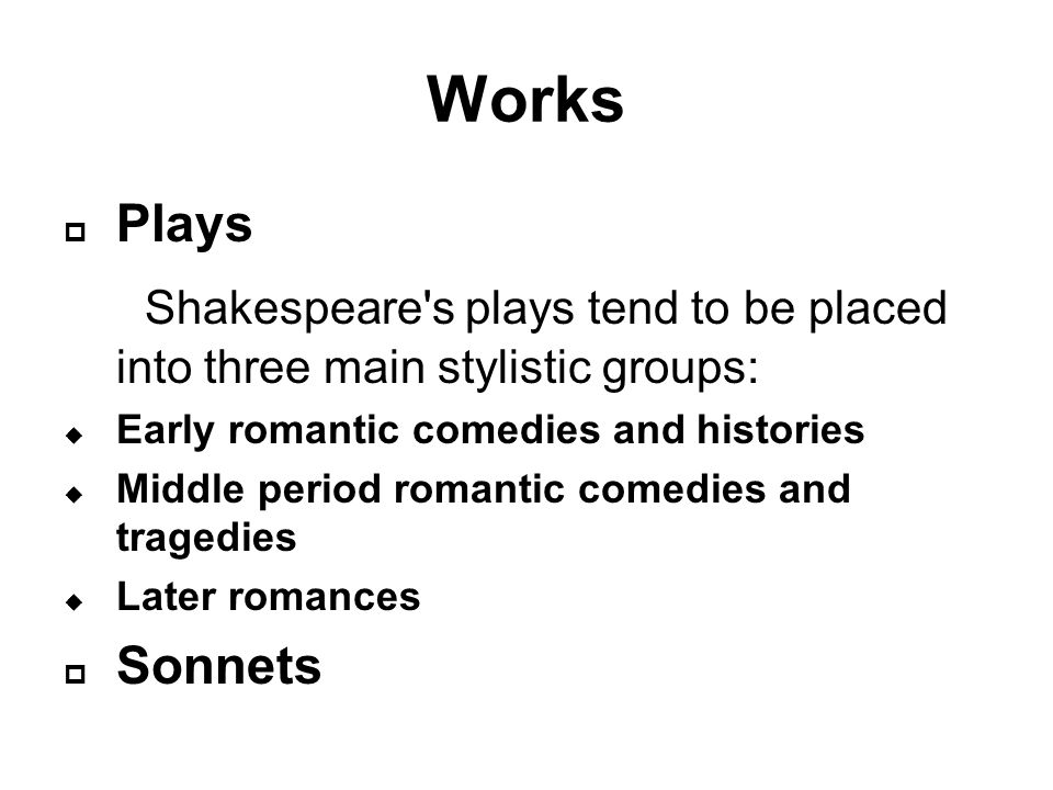 Works  Plays Shakespeare s plays tend to be placed into three main stylistic groups:  Early romantic comedies and histories  Middle period romantic comedies and tragedies  Later romances  Sonnets