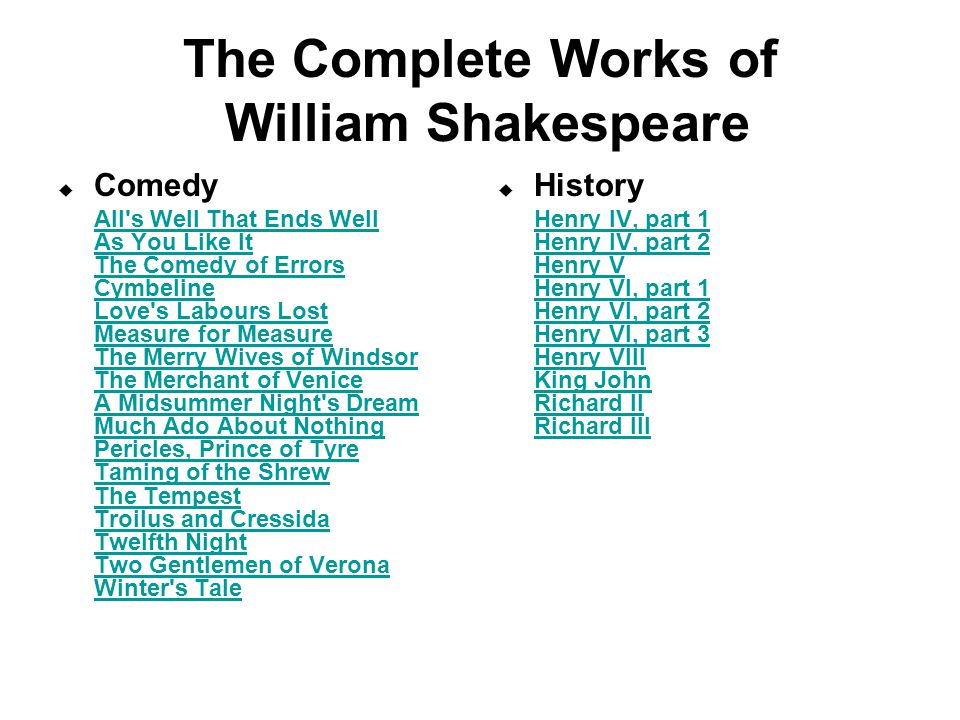 The Complete Works of William Shakespeare  Comedy All s Well That Ends Well As You Like It The Comedy of Errors Cymbeline Love s Labours Lost Measure for Measure The Merry Wives of Windsor The Merchant of Venice A Midsummer Night s Dream Much Ado About Nothing Pericles, Prince of Tyre Taming of the Shrew The Tempest Troilus and Cressida Twelfth Night Two Gentlemen of Verona Winter s Tale All s Well That Ends Well As You Like It The Comedy of Errors Cymbeline Love s Labours Lost Measure for Measure The Merry Wives of Windsor The Merchant of Venice A Midsummer Night s Dream Much Ado About Nothing Pericles, Prince of Tyre Taming of the Shrew The Tempest Troilus and Cressida Twelfth Night Two Gentlemen of Verona Winter s Tale  History Henry IV, part 1 Henry IV, part 2 Henry V Henry VI, part 1 Henry VI, part 2 Henry VI, part 3 Henry VIII King John Richard II Richard III Henry IV, part 1 Henry IV, part 2 Henry V Henry VI, part 1 Henry VI, part 2 Henry VI, part 3 Henry VIII King John Richard II Richard III