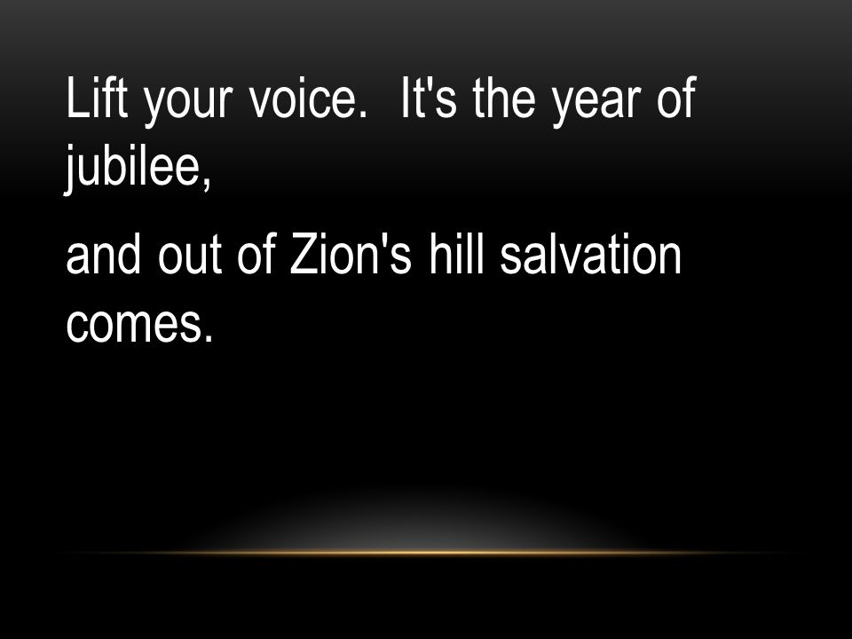 Lift your voice. It s the year of jubilee, and out of Zion s hill salvation comes.