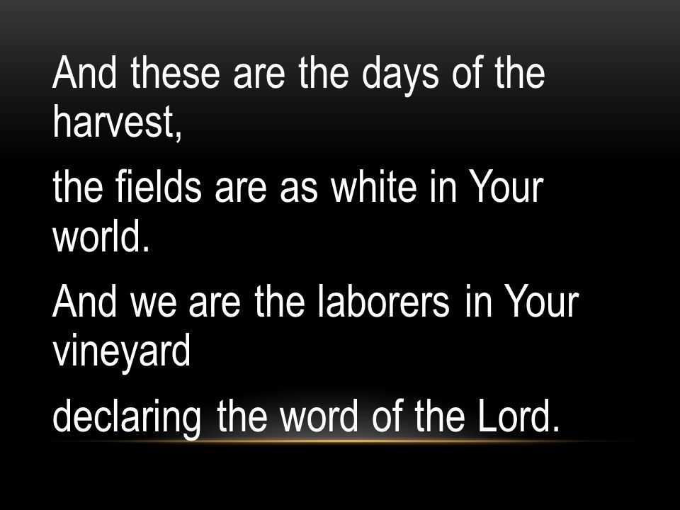 And these are the days of the harvest, the fields are as white in Your world.