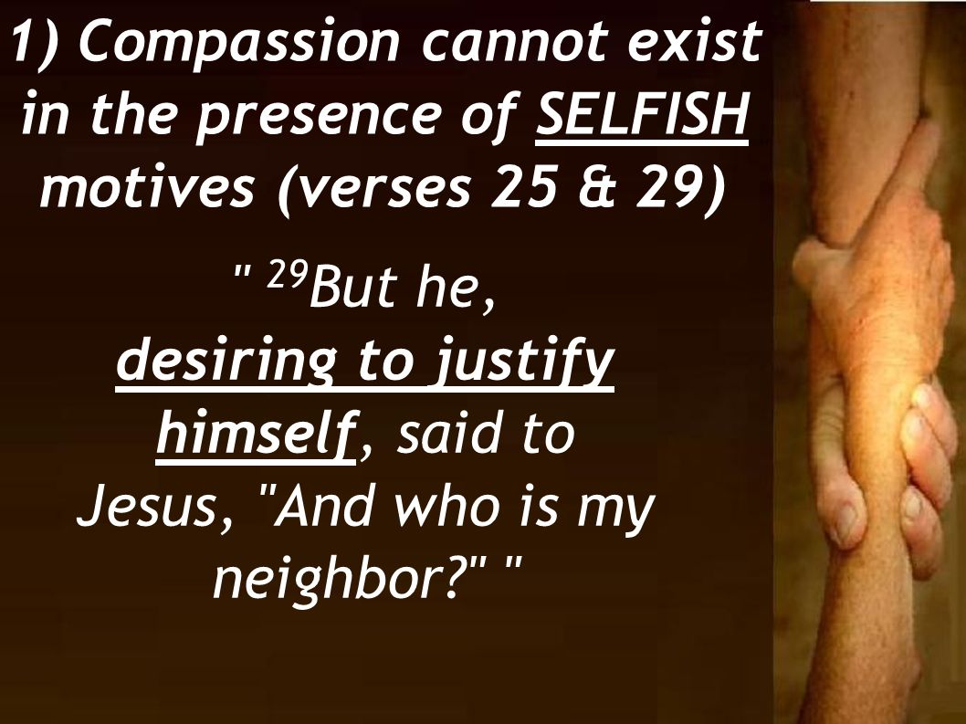 29 But he, desiring to justify himself, said to Jesus, And who is my neighbor? 1) Compassion cannot exist in the presence of SELFISH motives (verses 25 & 29)