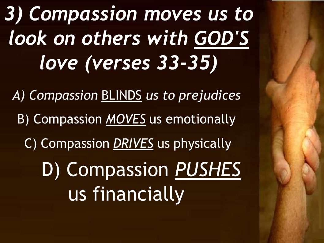 3) Compassion moves us to look on others with GOD'S love (verses 33-35) B) Compassion MOVES us emotionally A) Compassion BLINDS us to prejudices C) Co