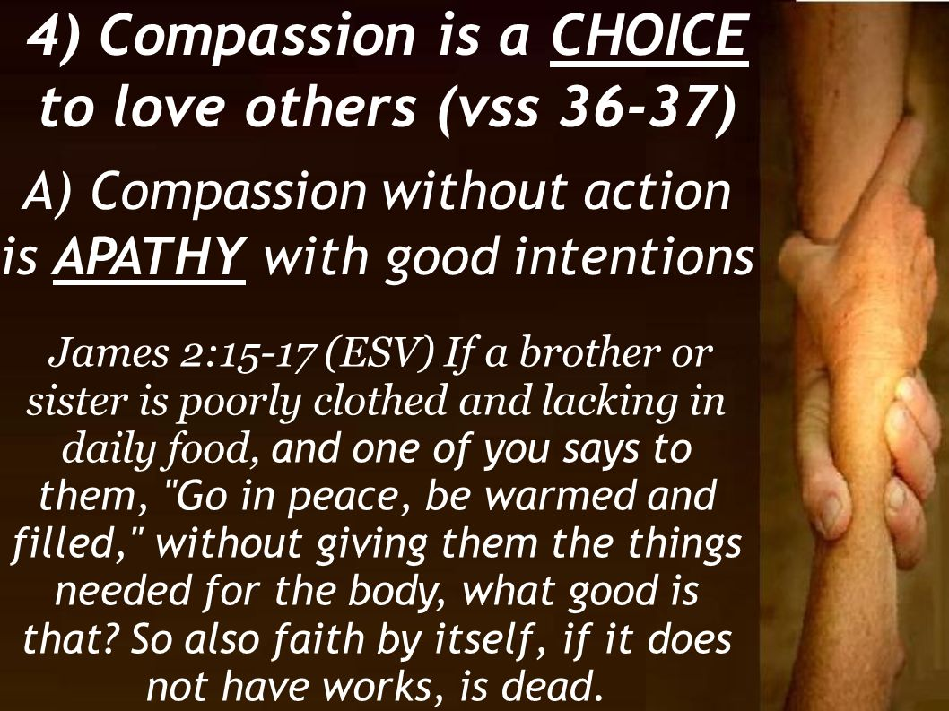 4) Compassion is a CHOICE to love others (vss 36-37) A) Compassion without action is APATHY with good intentions James 2:15-17 (ESV) If a brother or s