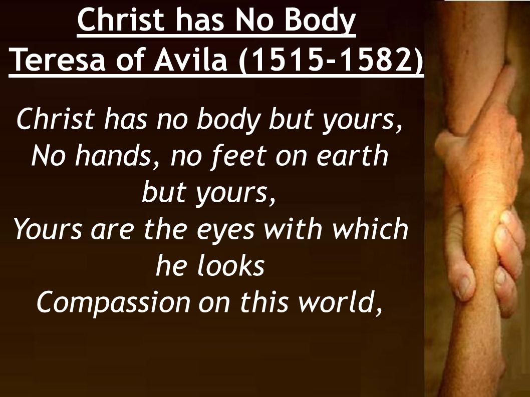 Christ has No Body Teresa of Avila (1515-1582) Christ has no body but yours, No hands, no feet on earth but yours, Yours are the eyes with which he lo