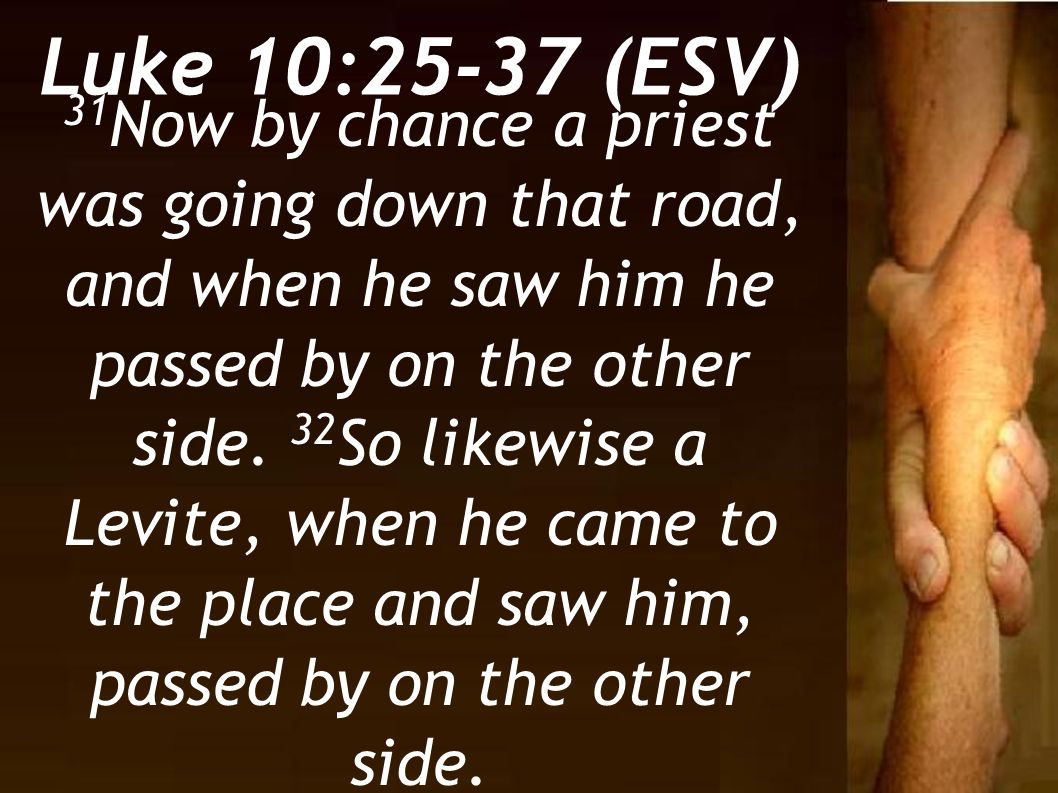 31 Now by chance a priest was going down that road, and when he saw him he passed by on the other side. 32 So likewise a Levite, when he came to the p