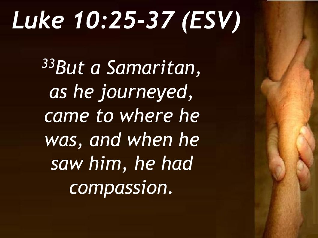 33 But a Samaritan, as he journeyed, came to where he was, and when he saw him, he had compassion. Luke 10:25-37 (ESV)
