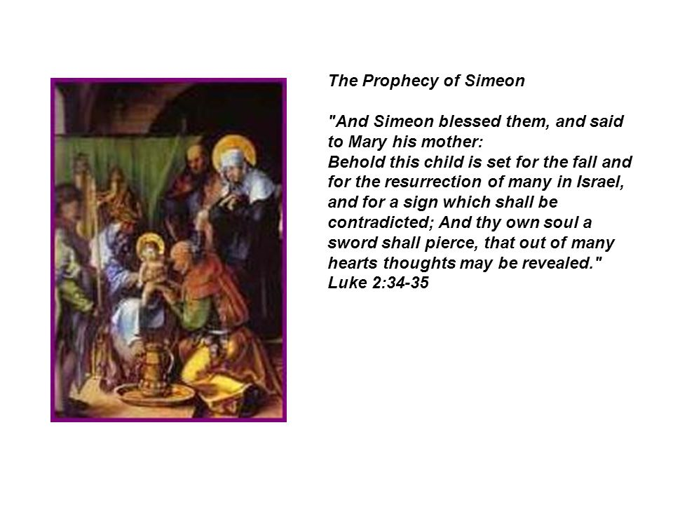 The Prophecy of Simeon And Simeon blessed them, and said to Mary his mother: Behold this child is set for the fall and for the resurrection of many in Israel, and for a sign which shall be contradicted; And thy own soul a sword shall pierce, that out of many hearts thoughts may be revealed. Luke 2:34-35