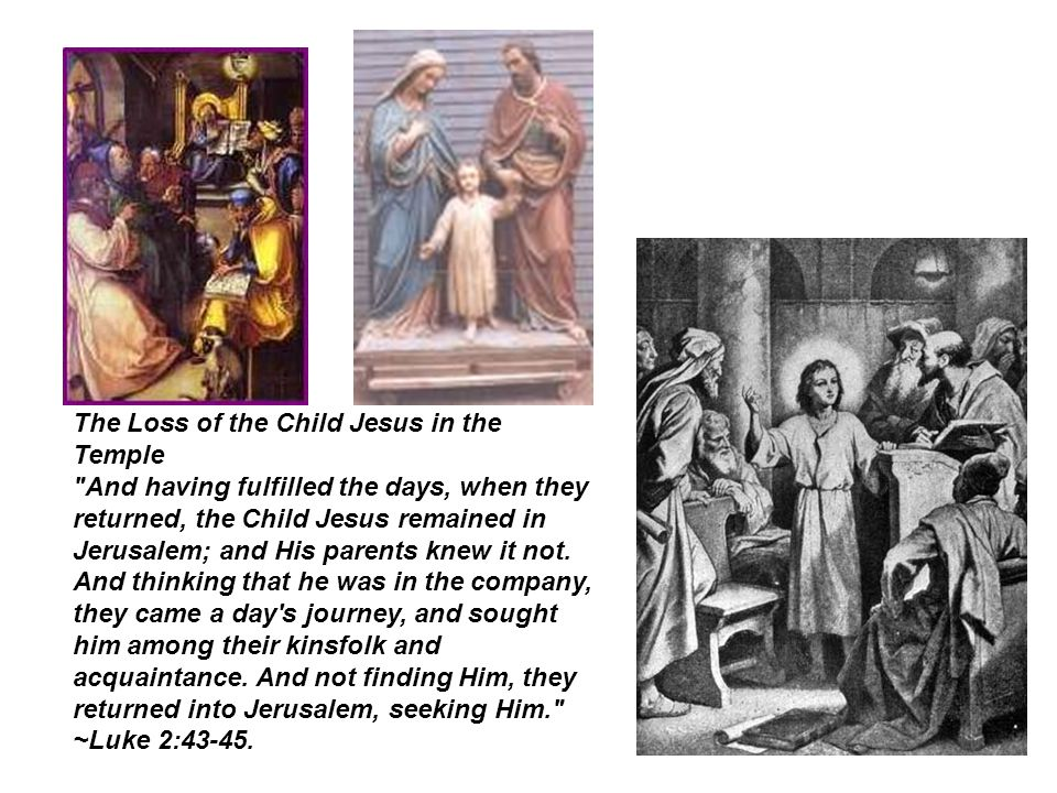 The Loss of the Child Jesus in the Temple And having fulfilled the days, when they returned, the Child Jesus remained in Jerusalem; and His parents knew it not.