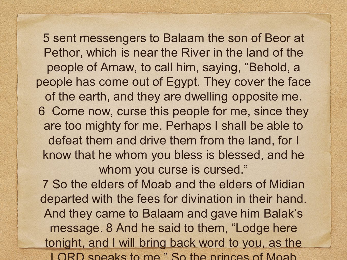 5 sent messengers to Balaam the son of Beor at Pethor, which is near the River in the land of the people of Amaw, to call him, saying, Behold, a people has come out of Egypt.
