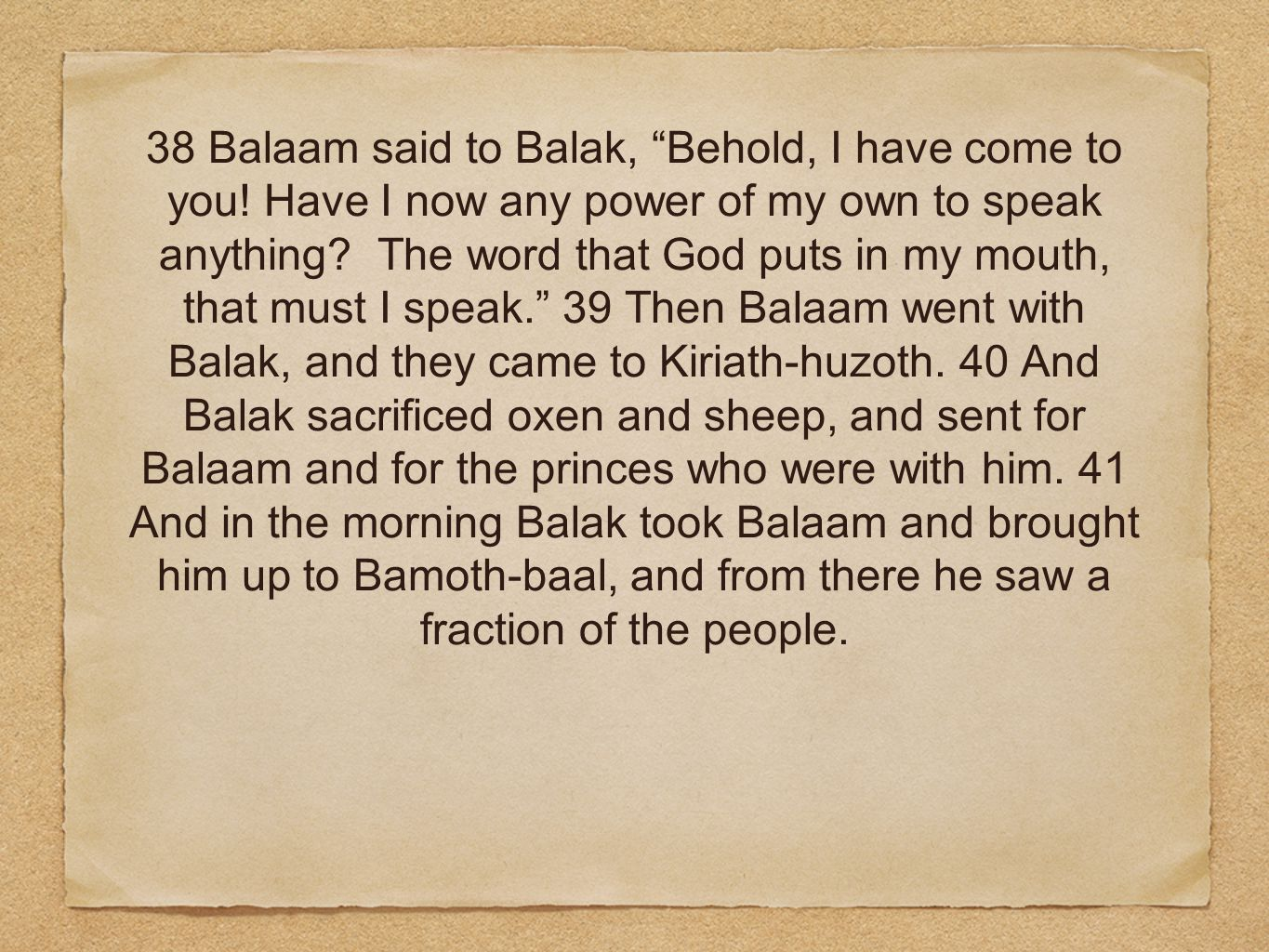 38 Balaam said to Balak, Behold, I have come to you.