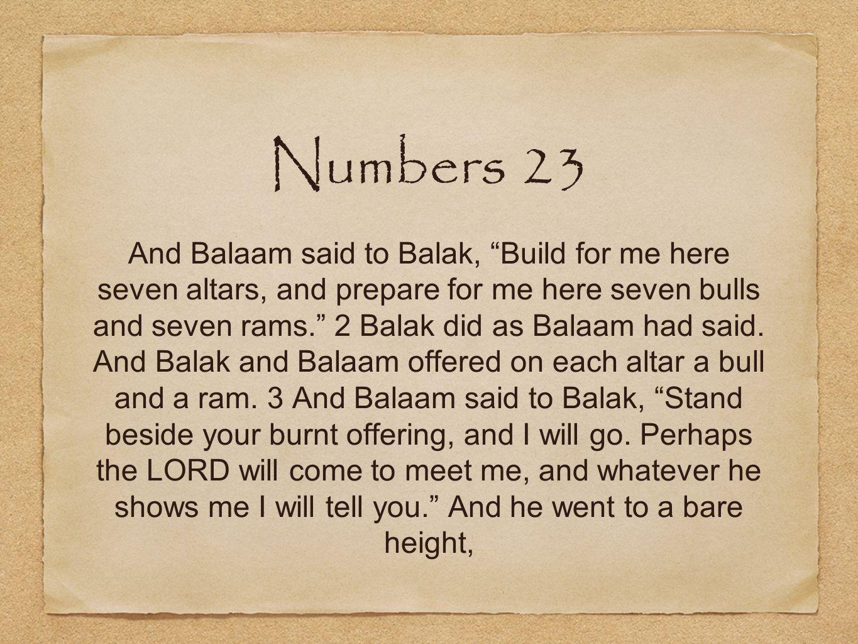 Numbers 23 And Balaam said to Balak, Build for me here seven altars, and prepare for me here seven bulls and seven rams. 2 Balak did as Balaam had said.