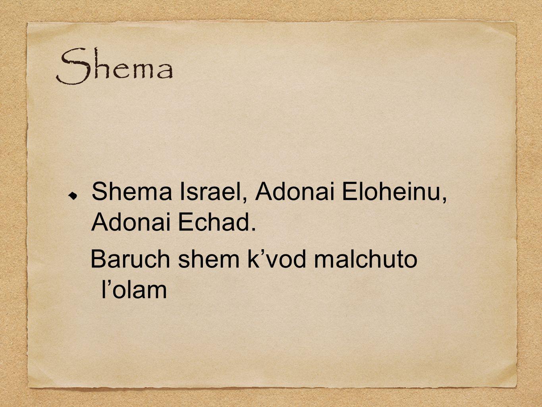 Shema Shema Israel, Adonai Eloheinu, Adonai Echad. Baruch shem k'vod malchuto l'olam