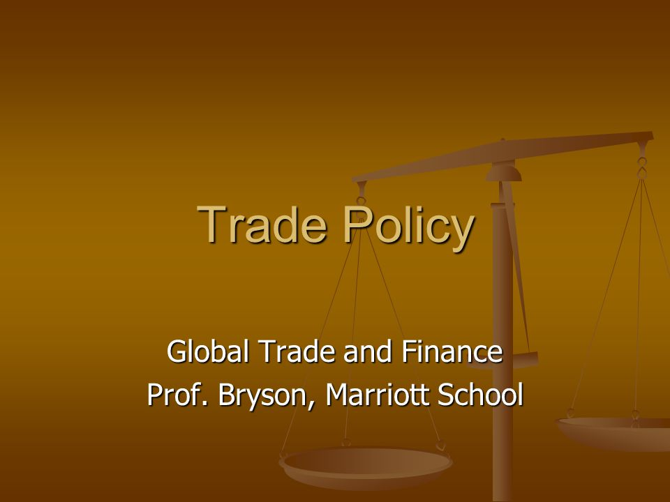 Trade Policy Global Trade and Finance Prof. Bryson, Marriott School