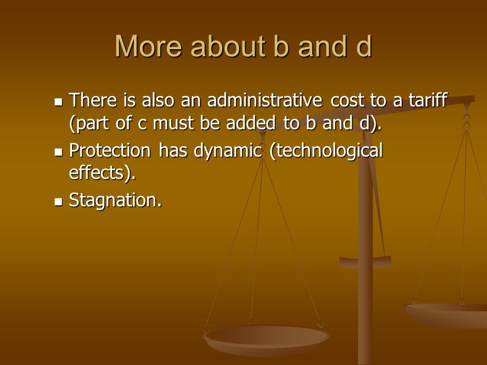 More about b and d There is also an administrative cost to a tariff (part of c must be added to b and d).