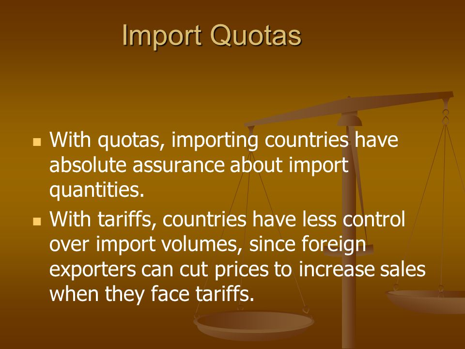 Import Quotas With quotas, importing countries have absolute assurance about import quantities.