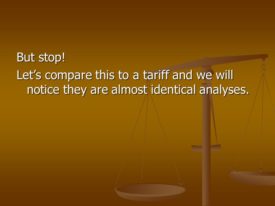 But stop! Let's compare this to a tariff and we will notice they are almost identical analyses.