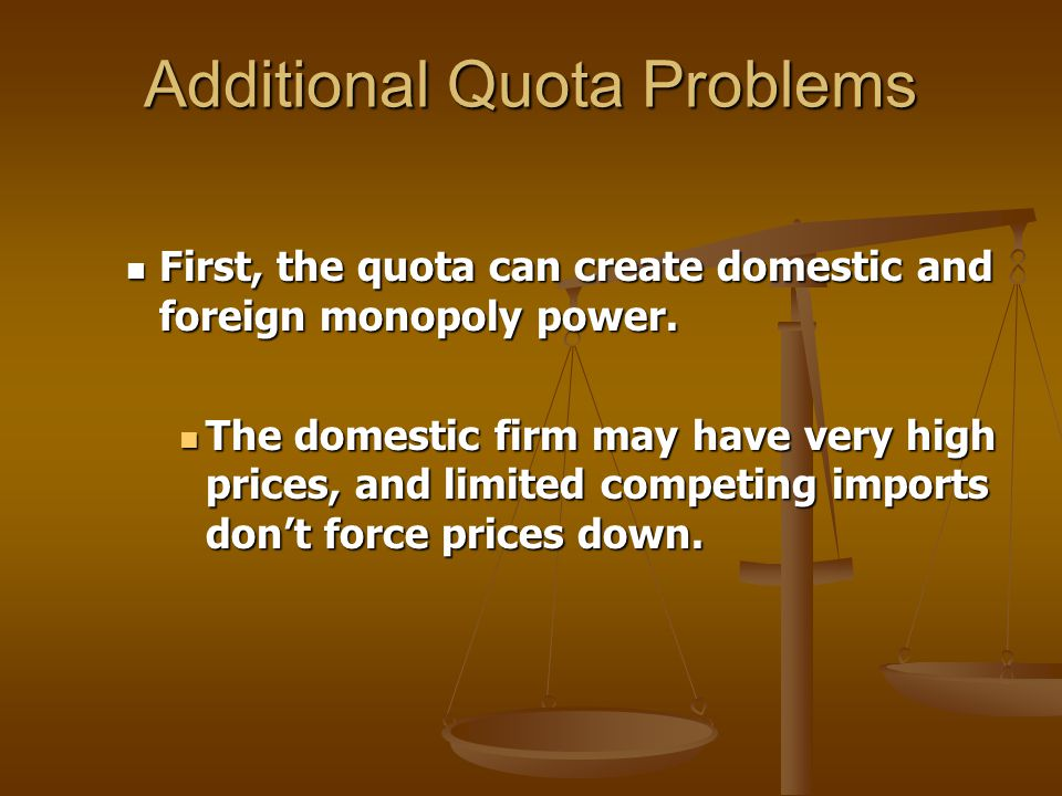Additional Quota Problems First, the quota can create domestic and foreign monopoly power.