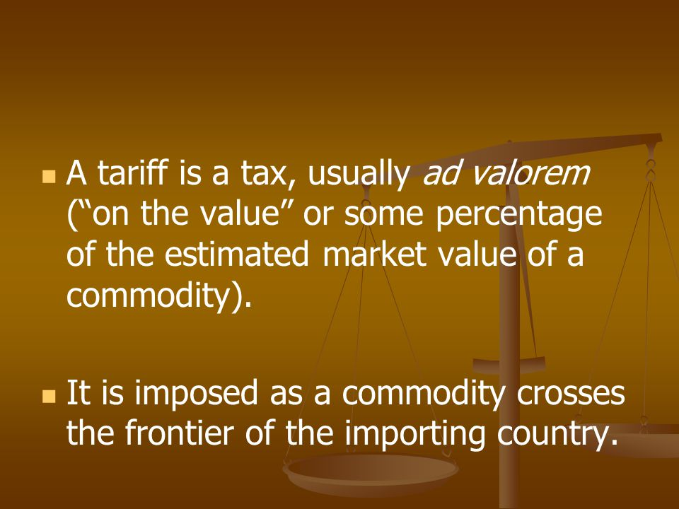 A tariff is a tax, usually ad valorem ( on the value or some percentage of the estimated market value of a commodity).