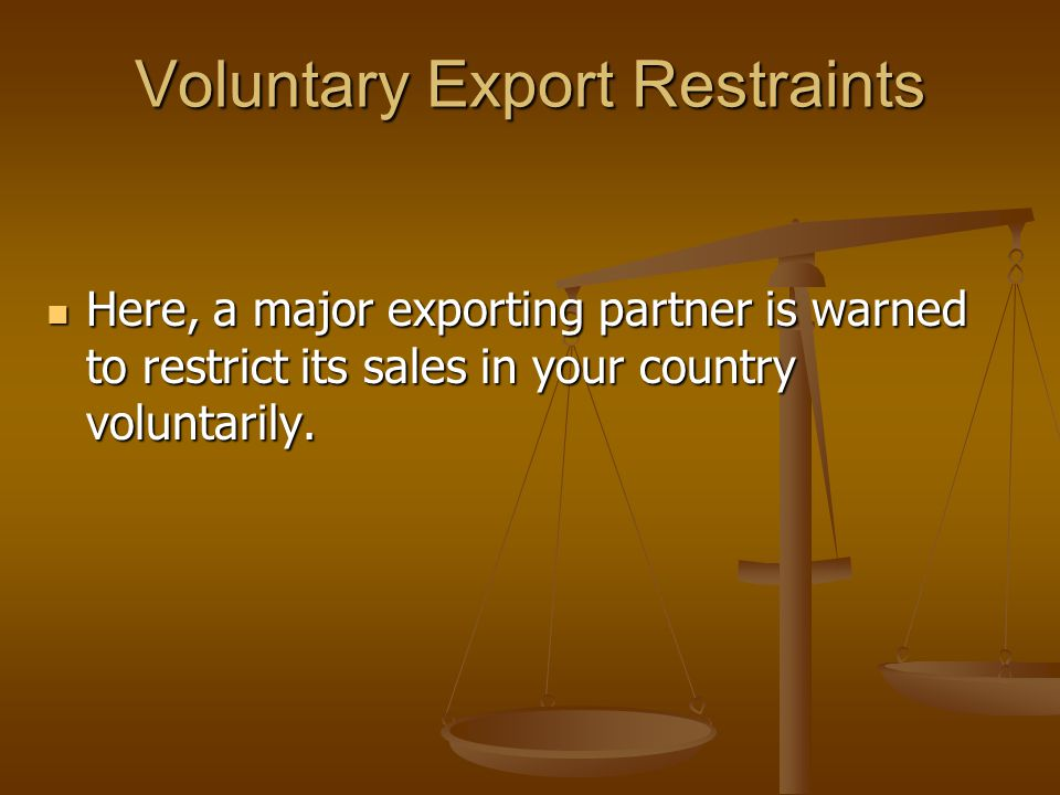 Voluntary Export Restraints Here, a major exporting partner is warned to restrict its sales in your country voluntarily.