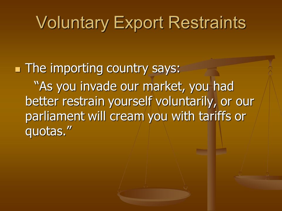 Voluntary Export Restraints The importing country says: The importing country says: As you invade our market, you had better restrain yourself voluntarily, or our parliament will cream you with tariffs or quotas. As you invade our market, you had better restrain yourself voluntarily, or our parliament will cream you with tariffs or quotas.