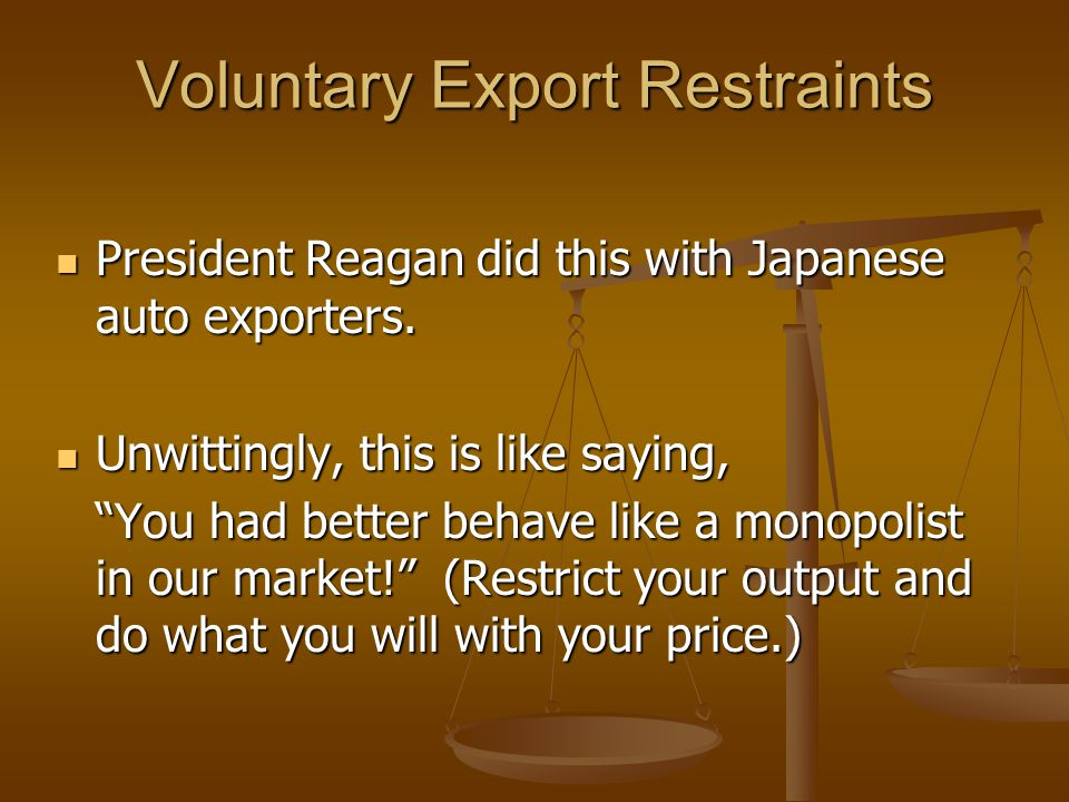 Voluntary Export Restraints President Reagan did this with Japanese auto exporters.