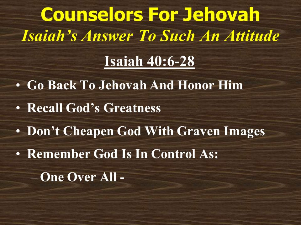 Counselors For Jehovah Isaiah's Answer To Such An Attitude Isaiah 40:6-28 Go Back To Jehovah And Honor Him Recall God's Greatness Don't Cheapen God With Graven Images Remember God Is In Control As: –One Over All -