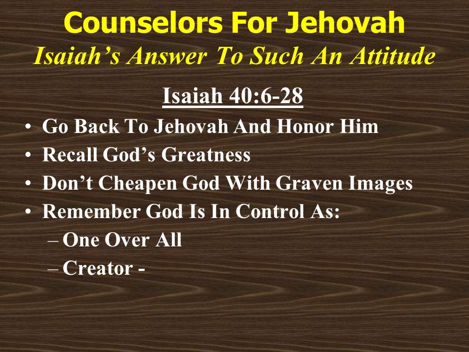 Counselors For Jehovah Isaiah's Answer To Such An Attitude Isaiah 40:6-28 Go Back To Jehovah And Honor Him Recall God's Greatness Don't Cheapen God With Graven Images Remember God Is In Control As: –One Over All –Creator -