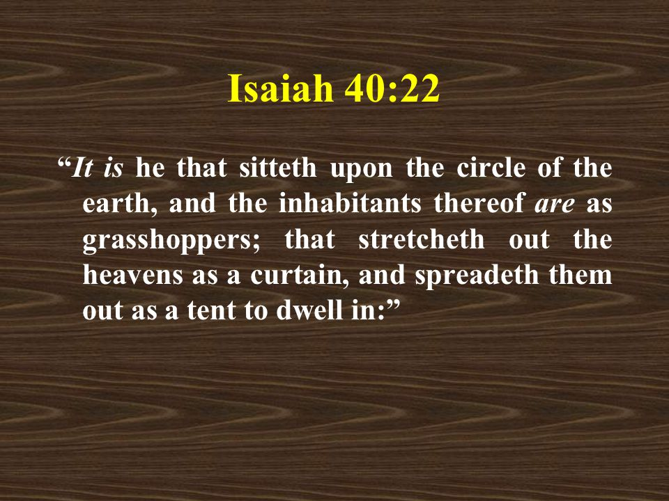 Isaiah 40:22 It is he that sitteth upon the circle of the earth, and the inhabitants thereof are as grasshoppers; that stretcheth out the heavens as a curtain, and spreadeth them out as a tent to dwell in: