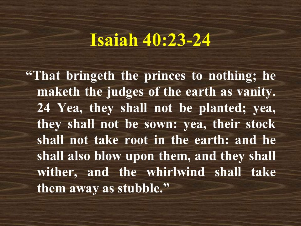 Isaiah 40:23-24 That bringeth the princes to nothing; he maketh the judges of the earth as vanity.