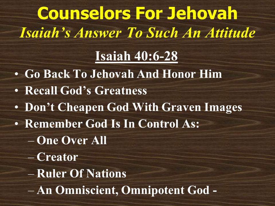 Counselors For Jehovah Isaiah's Answer To Such An Attitude Isaiah 40:6-28 Go Back To Jehovah And Honor Him Recall God's Greatness Don't Cheapen God With Graven Images Remember God Is In Control As: –One Over All –Creator –Ruler Of Nations –An Omniscient, Omnipotent God -