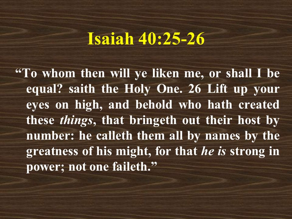 Isaiah 40:25-26 To whom then will ye liken me, or shall I be equal.