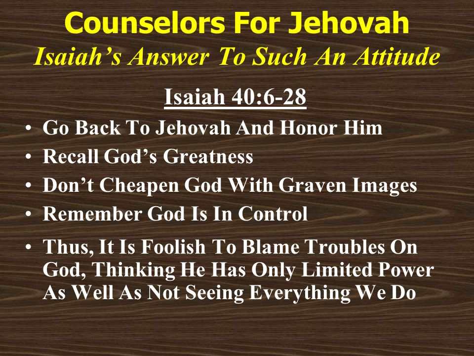 Counselors For Jehovah Isaiah's Answer To Such An Attitude Isaiah 40:6-28 Go Back To Jehovah And Honor Him Recall God's Greatness Don't Cheapen God With Graven Images Remember God Is In Control Thus, It Is Foolish To Blame Troubles On God, Thinking He Has Only Limited Power As Well As Not Seeing Everything We Do