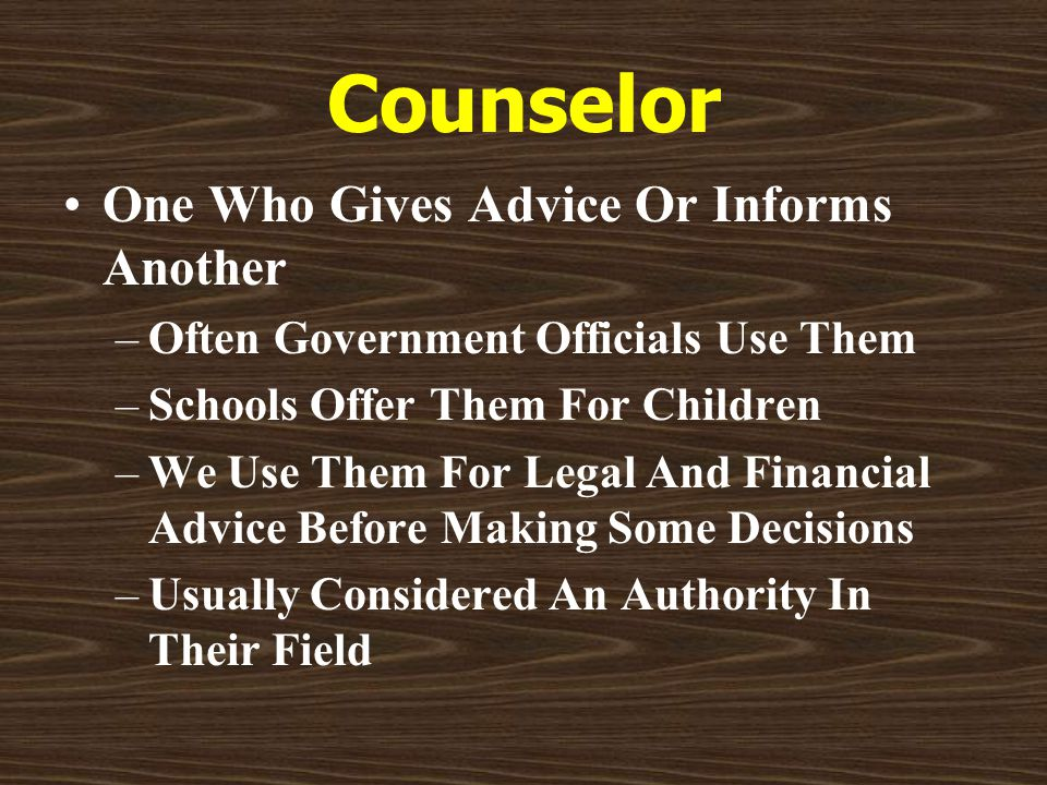 Counselor One Who Gives Advice Or Informs Another –Often Government Officials Use Them –Schools Offer Them For Children –We Use Them For Legal And Financial Advice Before Making Some Decisions –Usually Considered An Authority In Their Field