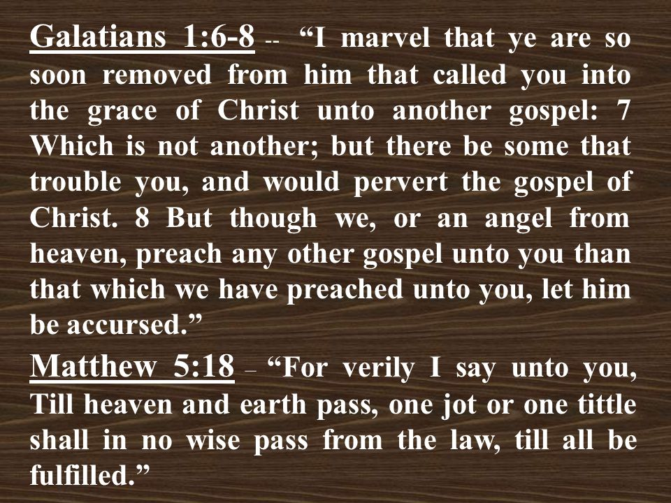Galatians 1:6-8 -- I marvel that ye are so soon removed from him that called you into the grace of Christ unto another gospel: 7 Which is not another; but there be some that trouble you, and would pervert the gospel of Christ.