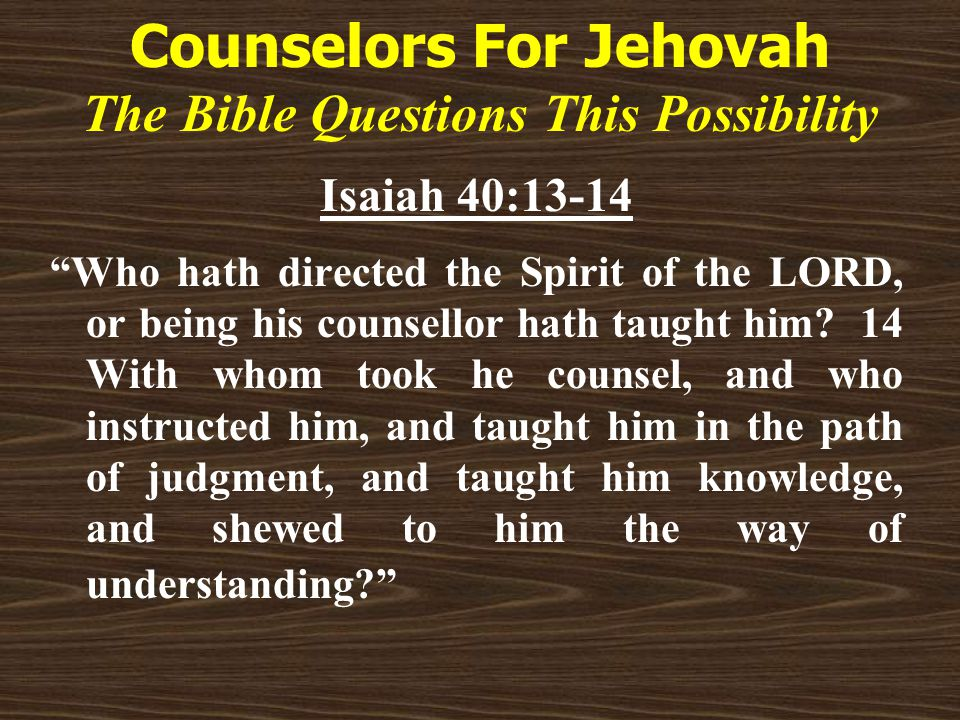 Counselors For Jehovah The Bible Questions This Possibility Isaiah 40:13-14 Who hath directed the Spirit of the LORD, or being his counsellor hath taught him.