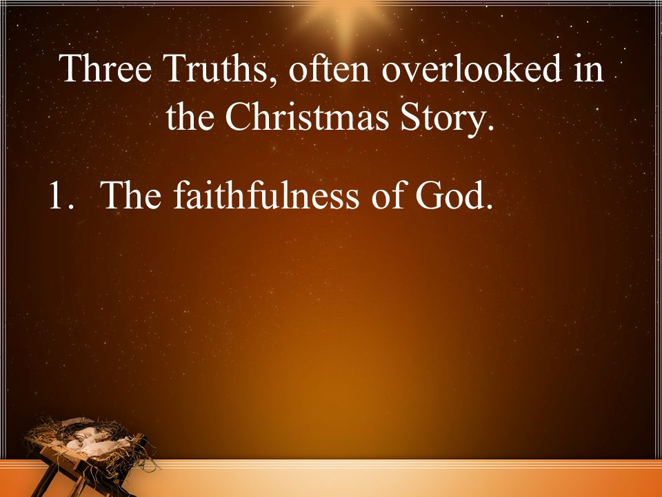 Three Truths, often overlooked in the Christmas Story. 1.The faithfulness of God.