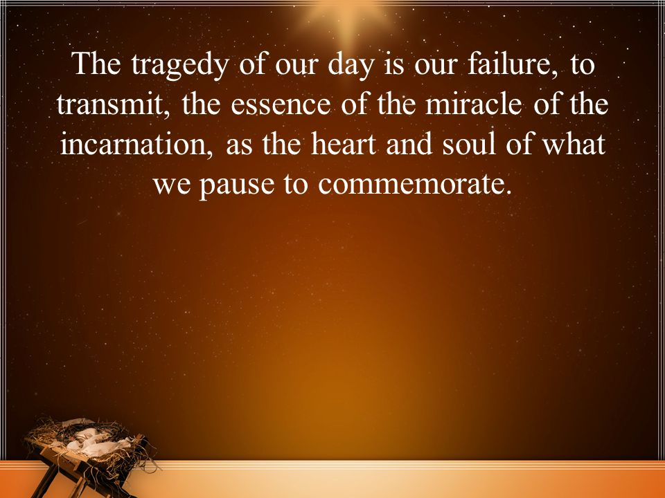 The tragedy of our day is our failure, to transmit, the essence of the miracle of the incarnation, as the heart and soul of what we pause to commemora