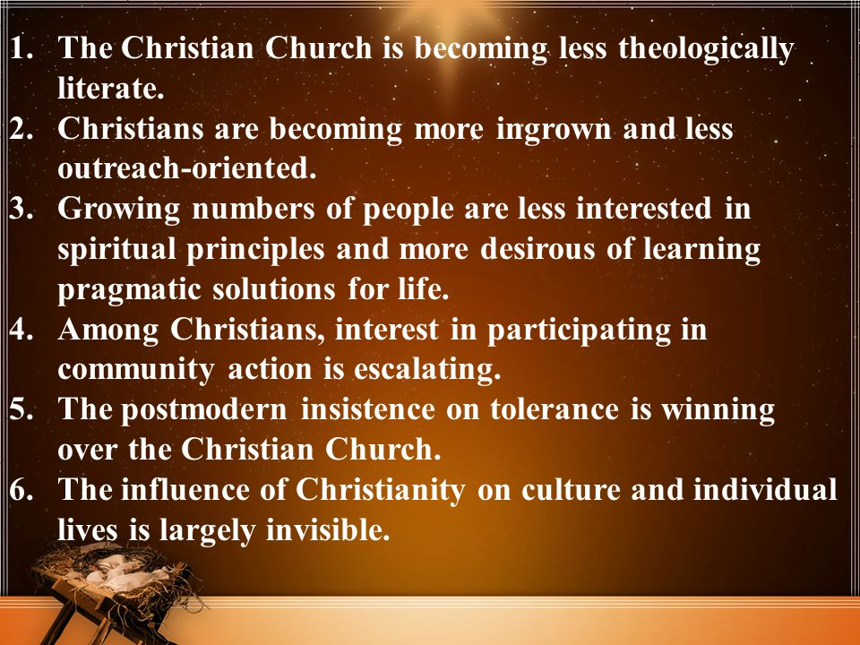 1.The Christian Church is becoming less theologically literate. 2.Christians are becoming more ingrown and less outreach-oriented. 3.Growing numbers o