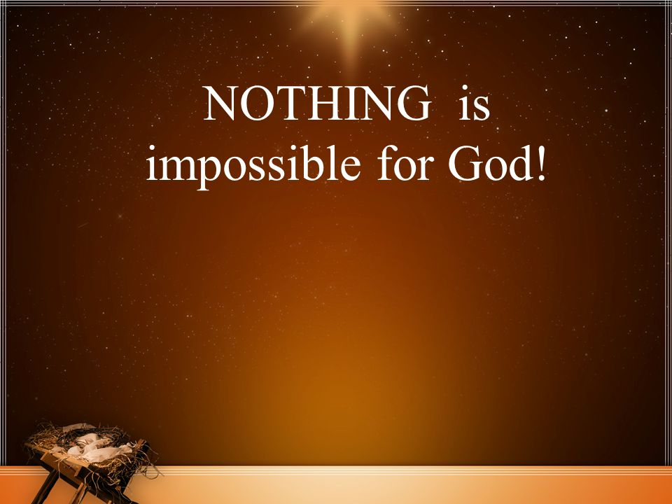 NOTHING is impossible for God!