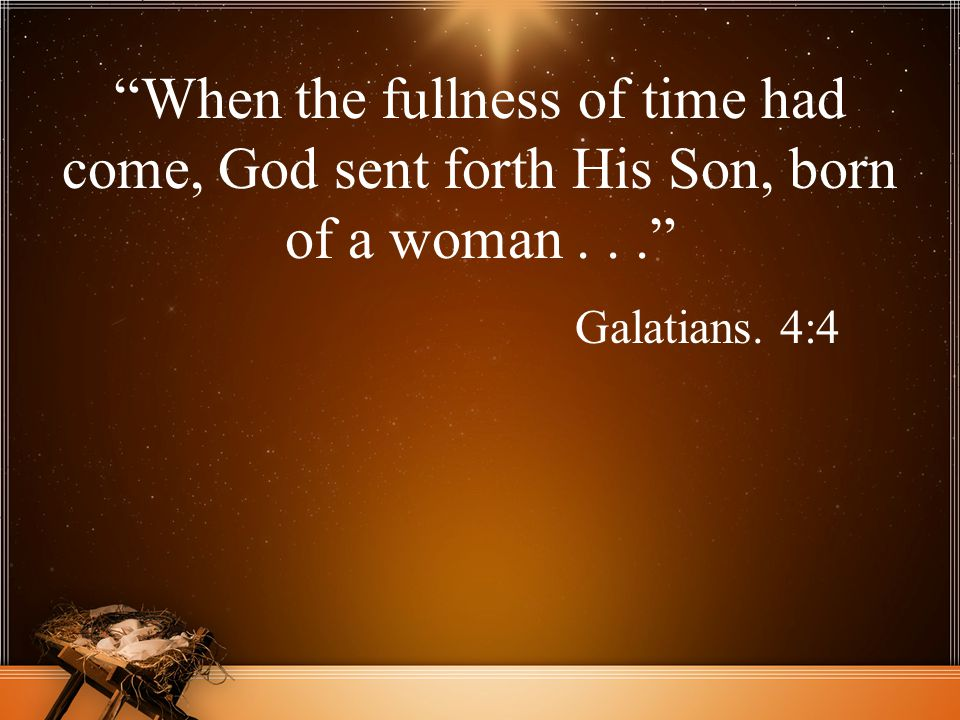 """When the fullness of time had come, God sent forth His Son, born of a woman..."" Galatians. 4:4"