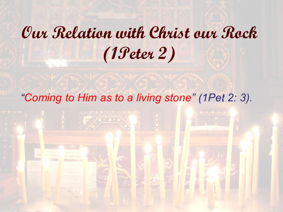Our Relation with Christ our Rock (1Peter 2) Coming to Him as to a living stone (1Pet 2: 3).