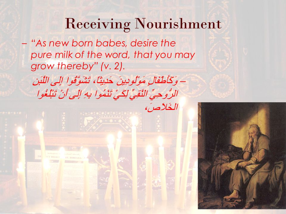 Receiving Nourishment – As new born babes, desire the pure milk of the word, that you may grow thereby (v.