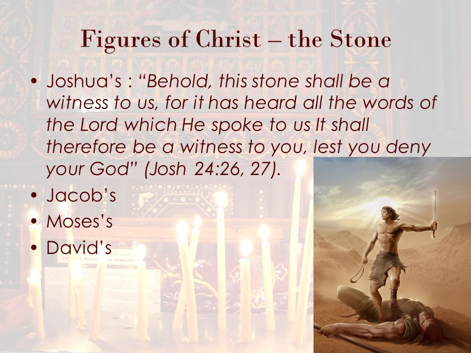 Figures of Christ – the Stone Joshua's : Behold, this stone shall be a witness to us, for it has heard all the words of the Lord which He spoke to us It shall therefore be a witness to you, lest you deny your God (Josh 24:26, 27).