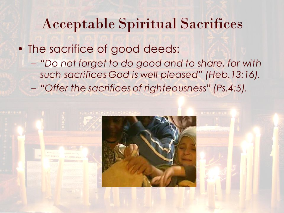 Acceptable Spiritual Sacrifices The sacrifice of good deeds: – Do not forget to do good and to share, for with such sacrifices God is well pleased (Heb.13:16).