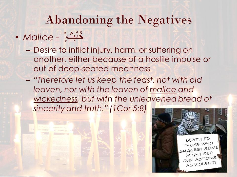 Abandoning the Negatives Malice - خُبْثٍ ِّ –Desire to inflict injury, harm, or suffering on another, either because of a hostile impulse or out of deep-seated meanness – Therefore let us keep the feast, not with old leaven, nor with the leaven of malice and wickedness, but with the unleavened bread of sincerity and truth. (1Cor 5:8)