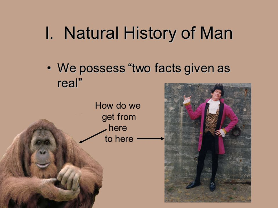"I. Natural History of Man We possess ""two facts given as real""We possess ""two facts given as real"" How do we get from here to here"