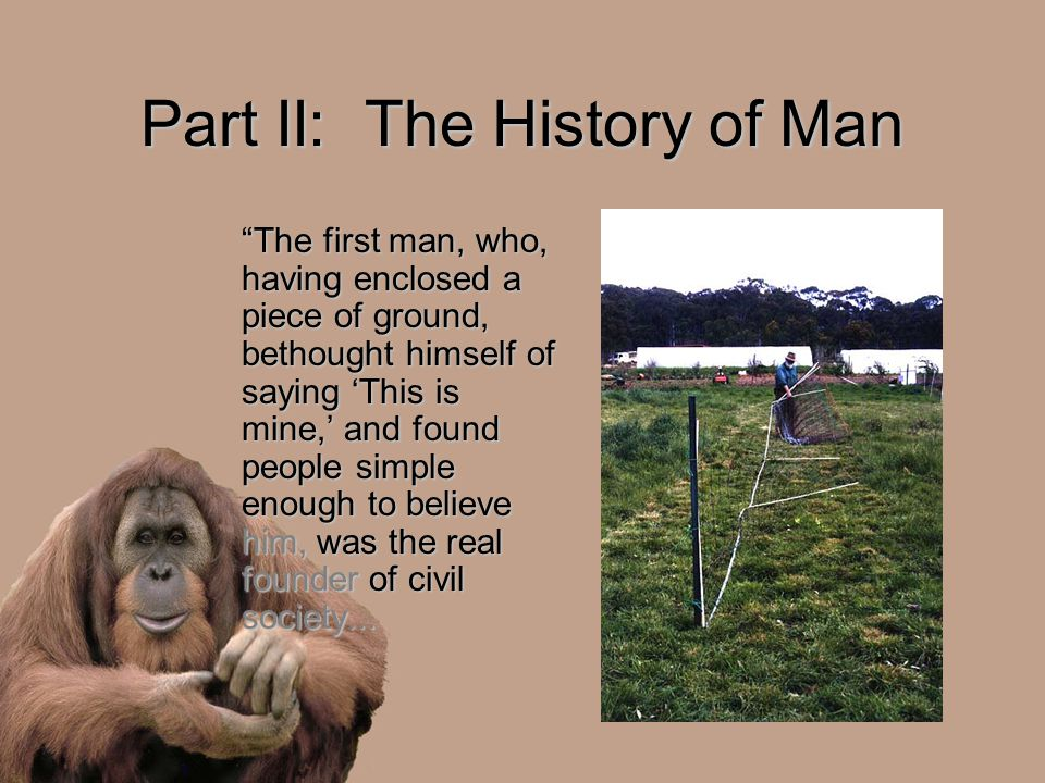 "Part II: The History of Man ""The first man, who, having enclosed a piece of ground, bethought himself of saying 'This is mine,' and found people simpl"