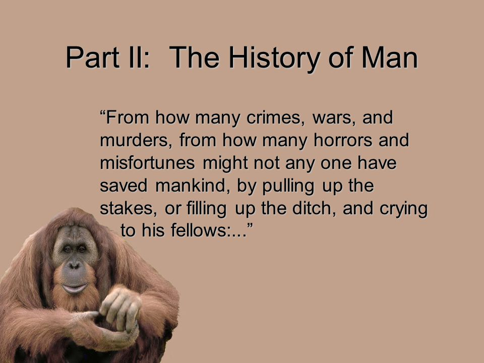"Part II: The History of Man ""From how many crimes, wars, and murders, from how many horrors and misfortunes might not any one have saved mankind, by p"