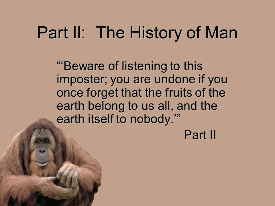 Part II: The History of Man 'Beware of listening to this imposter; you are undone if you once forget that the fruits of the earth belong to us all, and the earth itself to nobody.' Part II